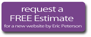 Request a Free Estimate for a new website by Eric Peterson.  Building websites for businesses and organizations in Wyoming, MN, Forest Lake, Chisago City, White Bear Lake, Stillwater, the Twin Cities of MInneapolis and St. Paul, as well as cities like Sarasota, Dunedin, Clearwater, and Siesta Key, Florida, San Diego, California, and Sheboygan, Wisconsin.